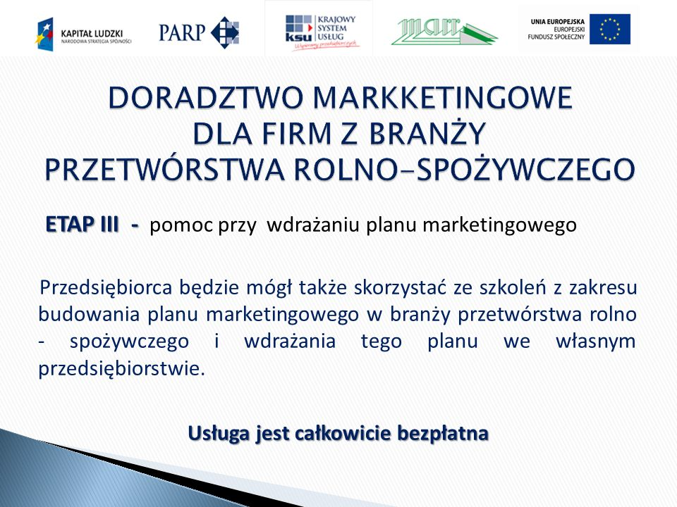 ETAP III - ETAP III - pomoc przy wdrażaniu planu marketingowego Przedsiębiorca będzie mógł także skorzystać ze szkoleń z zakresu budowania planu marketingowego w branży przetwórstwa rolno - spożywczego i wdrażania tego planu we własnym przedsiębiorstwie.