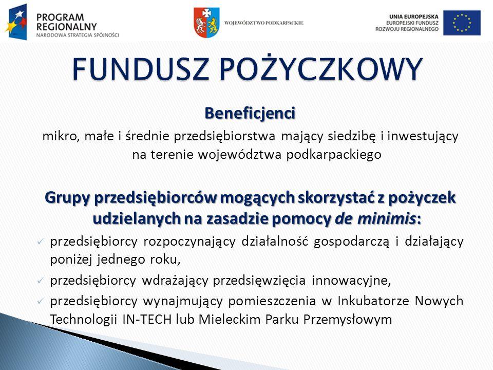 Beneficjenci mikro, małe i średnie przedsiębiorstwa mający siedzibę i inwestujący na terenie województwa podkarpackiego Grupy przedsiębiorców mogących skorzystać z pożyczek udzielanych na zasadzie pomocy de minimis: przedsiębiorcy rozpoczynający działalność gospodarczą i działający poniżej jednego roku, przedsiębiorcy wdrażający przedsięwzięcia innowacyjne, przedsiębiorcy wynajmujący pomieszczenia w Inkubatorze Nowych Technologii IN-TECH lub Mieleckim Parku Przemysłowym