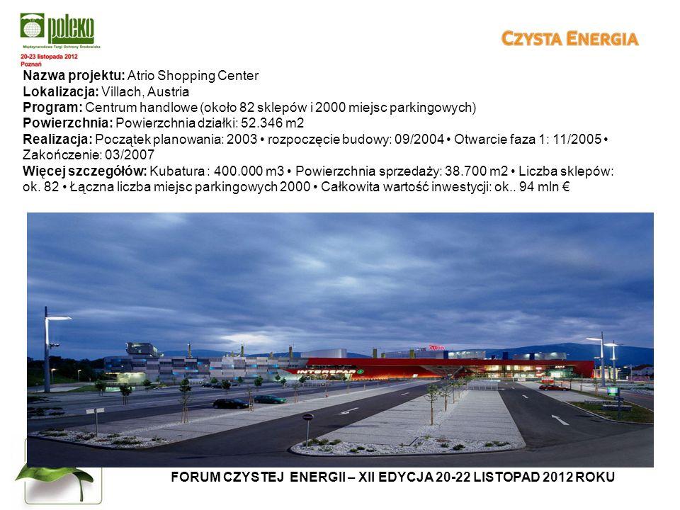 FORUM CZYSTEJ ENERGII – XII EDYCJA 20-22 LISTOPAD 2012 ROKU Nazwa projektu: Atrio Shopping Center Lokalizacja: Villach, Austria Program: Centrum handlowe (około 82 sklepów i 2000 miejsc parkingowych) Powierzchnia: Powierzchnia działki: 52.346 m2 Realizacja: Początek planowania: 2003 rozpoczęcie budowy: 09/2004 Otwarcie faza 1: 11/2005 Zakończenie: 03/2007 Więcej szczegółów: Kubatura : 400.000 m3 Powierzchnia sprzedaży: 38.700 m2 Liczba sklepów: ok.