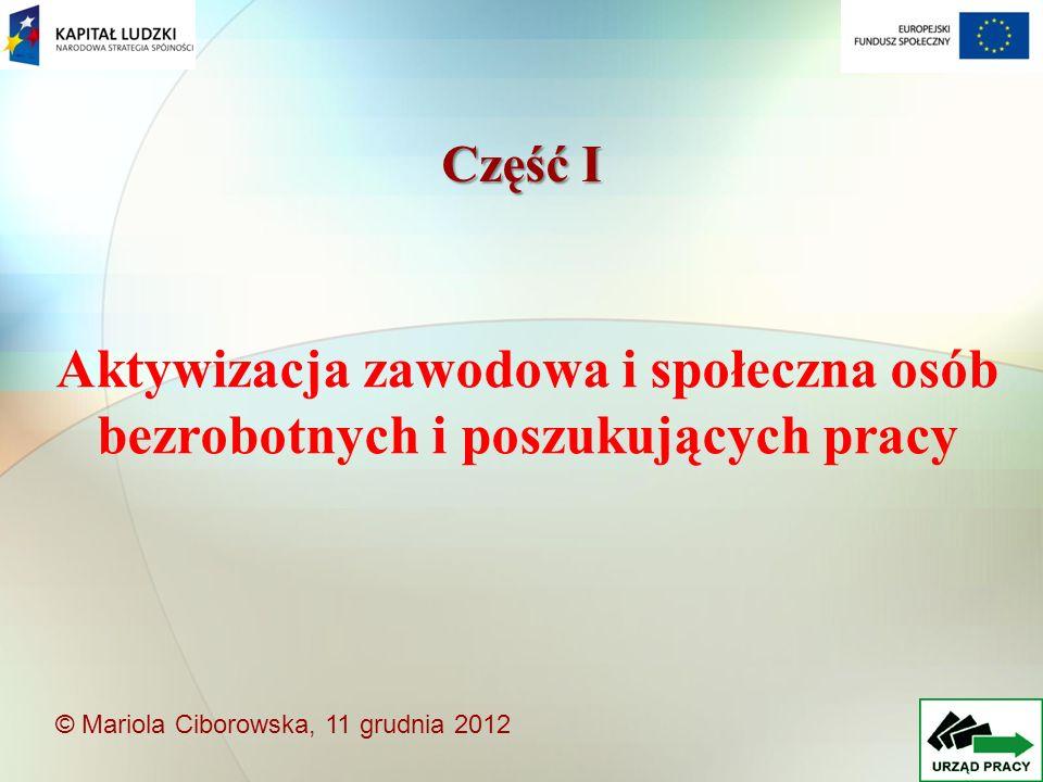 Aktywizacja zawodowa i społeczna osób bezrobotnych i poszukujących pracy Część I © Mariola Ciborowska, 11 grudnia 2012