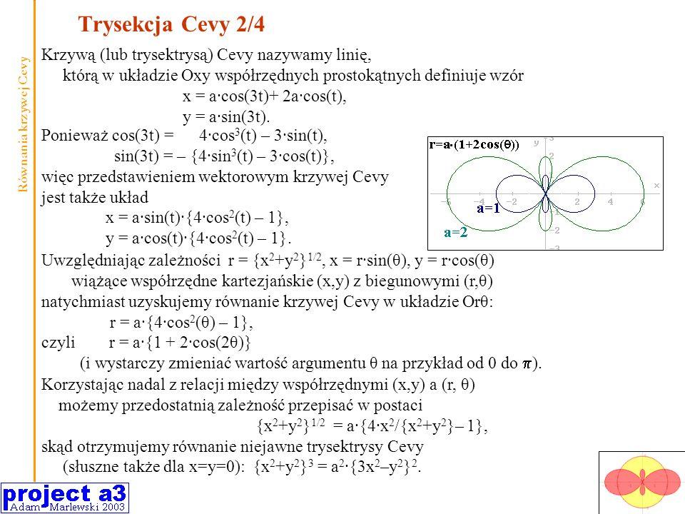 Trysekcja Cevy 2/4 Uwzględniając zależności r = {x 2 +y 2 } 1/2, x = r·sin(θ), y = r·cos(θ) wiążące współrzędne kartezjańskie (x,y) z biegunowymi (r,θ) natychmiast uzyskujemy równanie krzywej Cevy w układzie Orθ: r = a·{4·cos 2 (θ) – 1}, czyli r = a·{1 + 2·cos(2θ)} (i wystarczy zmieniać wartość argumentu θ na przykład od 0 do ).