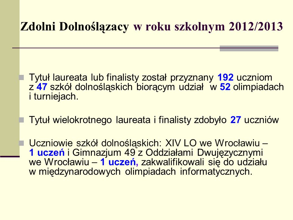 Zdolni Dolnoślązacy w roku szkolnym 2012/2013 Tytuł laureata lub finalisty został przyznany 192 uczniom z 47 szkół dolnośląskich biorącym udział w 52