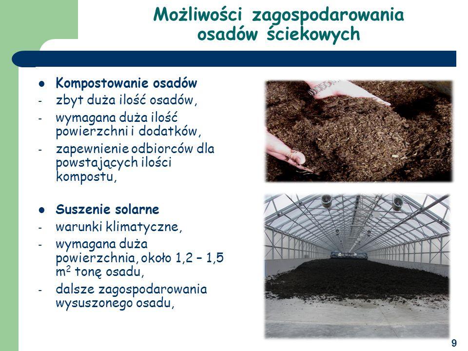 9 Możliwości zagospodarowania osadów ściekowych Kompostowanie osadów - zbyt duża ilość osadów, - wymagana duża ilość powierzchni i dodatków, - zapewnienie odbiorców dla powstających ilości kompostu, Suszenie solarne - warunki klimatyczne, - wymagana duża powierzchnia, około 1,2 – 1,5 m 2 tonę osadu, - dalsze zagospodarowania wysuszonego osadu,