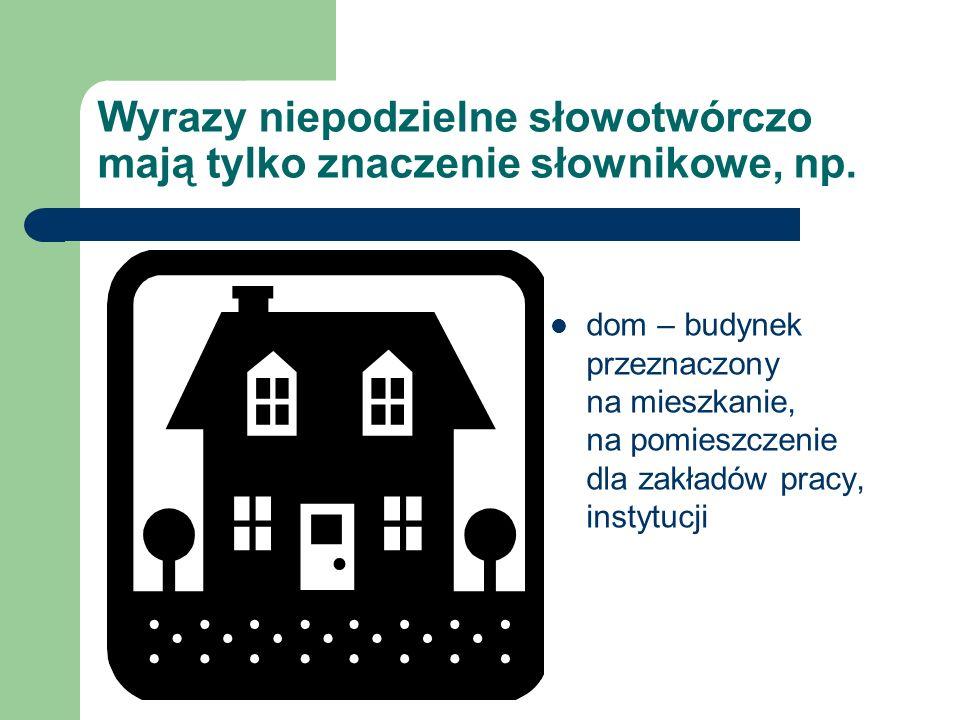 Wyrazy niepodzielne słowotwórczo mają tylko znaczenie słownikowe, np. dom – budynek przeznaczony na mieszkanie, na pomieszczenie dla zakładów pracy, i