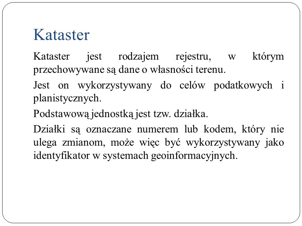 Kataster Kataster jest rodzajem rejestru, w którym przechowywane są dane o własności terenu. Jest on wykorzystywany do celów podatkowych i planistyczn