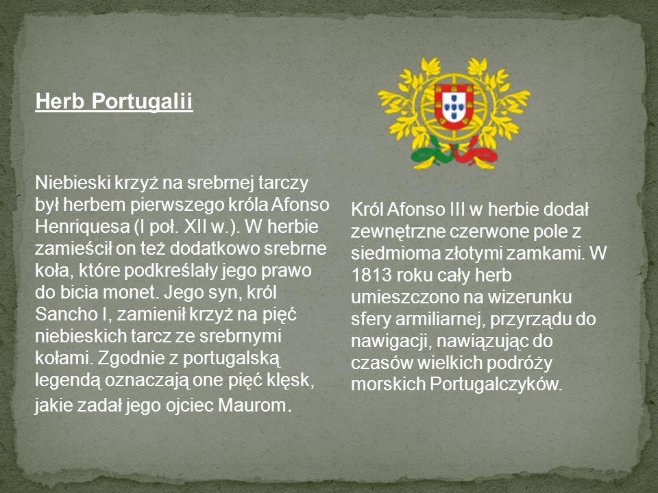 Herb Portugalii Niebieski krzyż na srebrnej tarczy był herbem pierwszego króla Afonso Henriquesa (I poł. XII w.). W herbie zamieścił on też dodatkowo