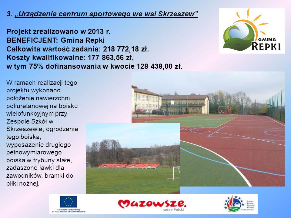 3. Urządzenie centrum sportowego we wsi Skrzeszew Projekt zrealizowano w 2013 r. BENEFICJENT: Gmina Repki Całkowita wartość zadania: 218 772,18 zł. Ko