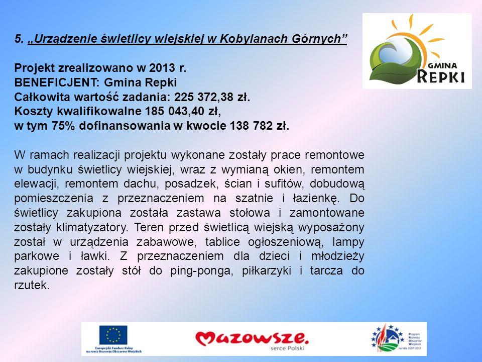 5. Urządzenie świetlicy wiejskiej w Kobylanach Górnych Projekt zrealizowano w 2013 r. BENEFICJENT: Gmina Repki Całkowita wartość zadania: 225 372,38 z