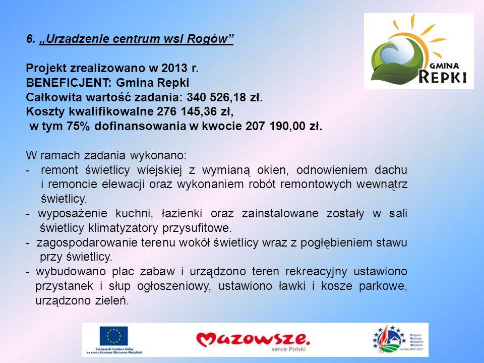 6. Urządzenie centrum wsi Rogów Projekt zrealizowano w 2013 r. BENEFICJENT: Gmina Repki Całkowita wartość zadania: 340 526,18 zł. Koszty kwalifikowaln