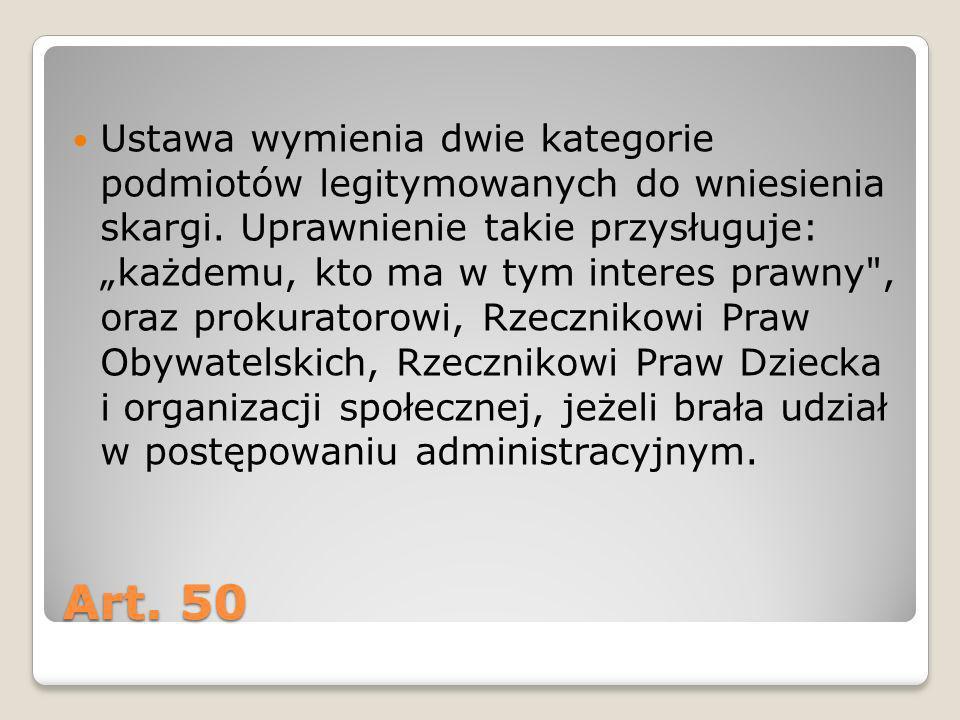 Art. 50 Ustawa wymienia dwie kategorie podmiotów legitymowanych do wniesienia skargi. Uprawnienie takie przysługuje: każdemu, kto ma w tym interes pra