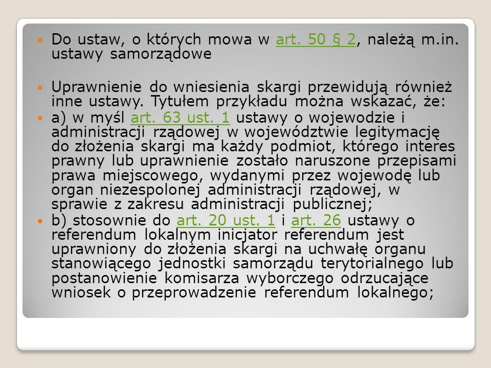 Do ustaw, o których mowa w art. 50 § 2, należą m.in. ustawy samorządoweart. 50 § 2 Uprawnienie do wniesienia skargi przewidują również inne ustawy. Ty