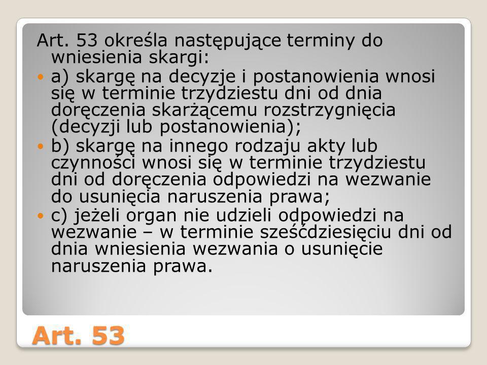 Art. 53 Art. 53 określa następujące terminy do wniesienia skargi: a) skargę na decyzje i postanowienia wnosi się w terminie trzydziestu dni od dnia do