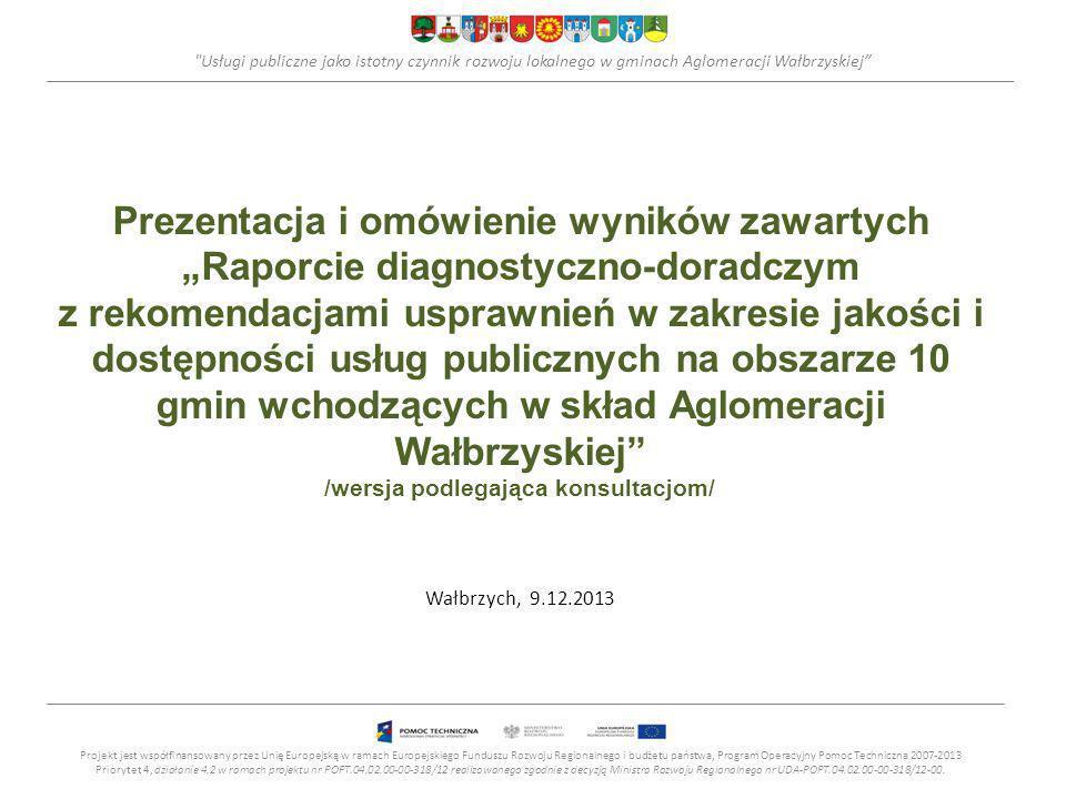 Usługi publiczne jako istotny czynnik rozwoju lokalnego w gminach Aglomeracji Wałbrzyskiej Prezentacja i omówienie wyników zawartych Raporcie diagnostyczno-doradczym z rekomendacjami usprawnień w zakresie jakości i dostępności usług publicznych na obszarze 10 gmin wchodzących w skład Aglomeracji Wałbrzyskiej /wersja podlegająca konsultacjom/ Wałbrzych, 9.12.2013 Projekt jest współfinansowany przez Unię Europejską w ramach Europejskiego Funduszu Rozwoju Regionalnego i budżetu państwa, Program Operacyjny Pomoc Techniczna 2007-2013 Priorytet 4, działanie 4.2 w ramach projektu nr POPT.04.02.00-00-318/12 realizowanego zgodnie z decyzją Ministra Rozwoju Regionalnego nr UDA-POPT.04.02.00-00-318/12-00.