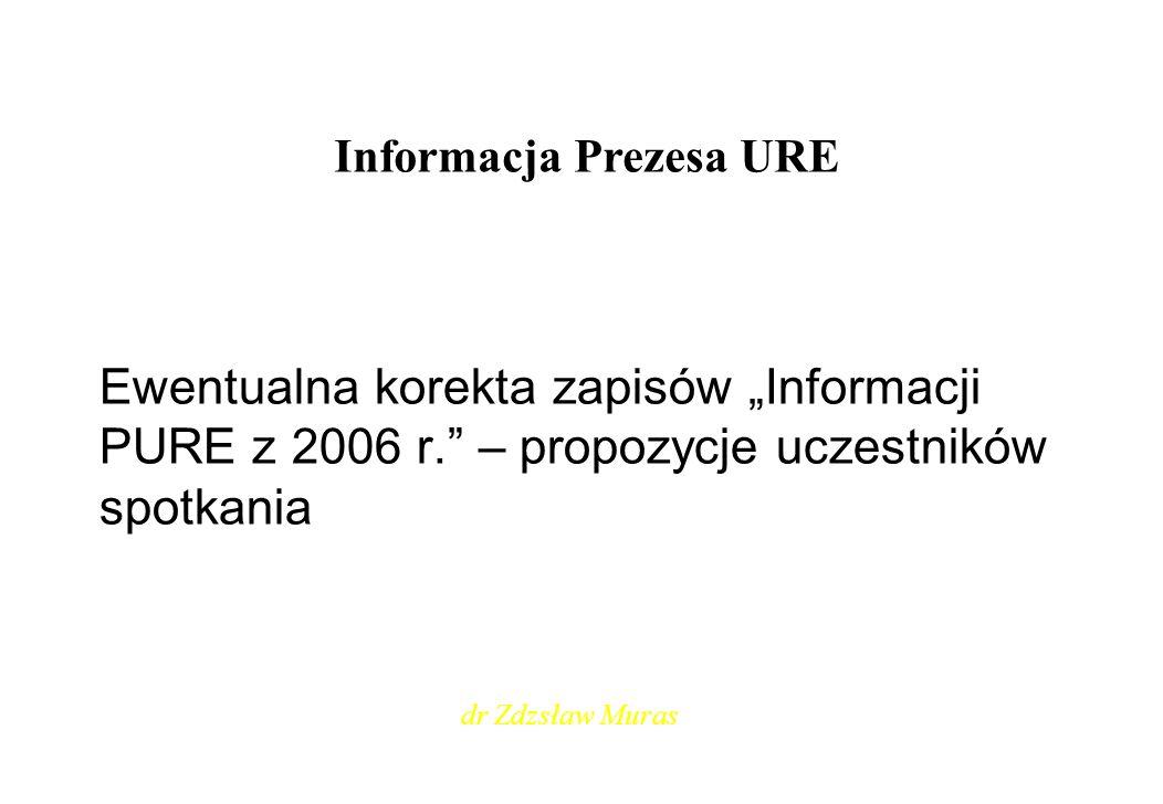 Informacja Prezesa URE Ewentualna korekta zapisów Informacji PURE z 2006 r. – propozycje uczestników spotkania dr Zdzsław Muras