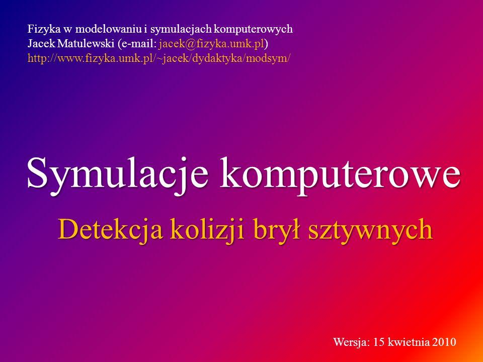 Symulacje komputerowe Detekcja kolizji brył sztywnych Fizyka w modelowaniu i symulacjach komputerowych Jacek Matulewski (e-mail: jacek@fizyka.umk.pl) http://www.fizyka.umk.pl/~jacek/dydaktyka/modsym/ Wersja: 15 kwietnia 2010