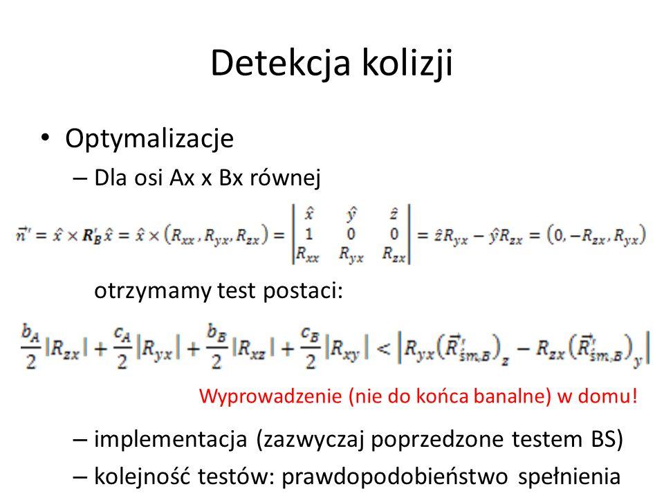 Detekcja kolizji Optymalizacje – Dla osi Ax x Bx równej otrzymamy test postaci: – implementacja (zazwyczaj poprzedzone testem BS) – kolejność testów: prawdopodobieństwo spełnienia Wyprowadzenie (nie do końca banalne) w domu!