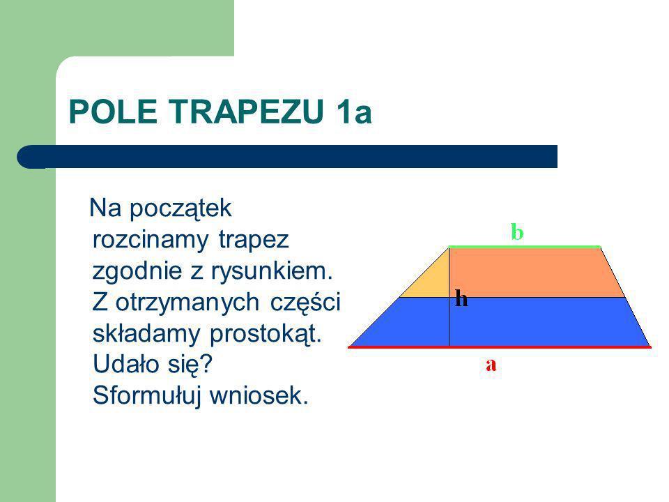 POLE TRAPEZU 1a Na początek rozcinamy trapez zgodnie z rysunkiem. Z otrzymanych części składamy prostokąt. Udało się? Sformułuj wniosek.
