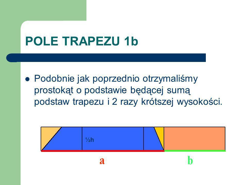 POLE TRAPEZU 1b Podobnie jak poprzednio otrzymaliśmy prostokąt o podstawie będącej sumą podstaw trapezu i 2 razy krótszej wysokości. ½h½h
