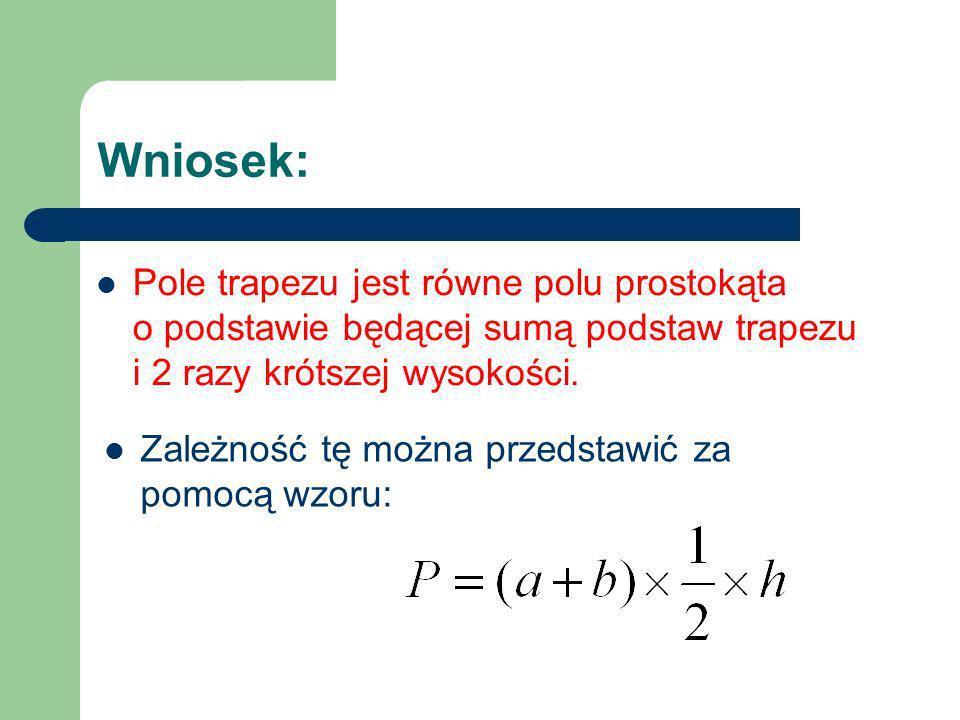 Wniosek: Pole trapezu jest równe polu prostokąta o podstawie będącej sumą podstaw trapezu i 2 razy krótszej wysokości. Zależność tę można przedstawić