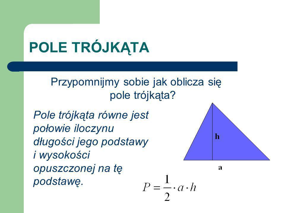 POLE TRÓJKĄTA Przypomnijmy sobie jak oblicza się pole trójkąta? Pole trójkąta równe jest połowie iloczynu długości jego podstawy i wysokości opuszczon