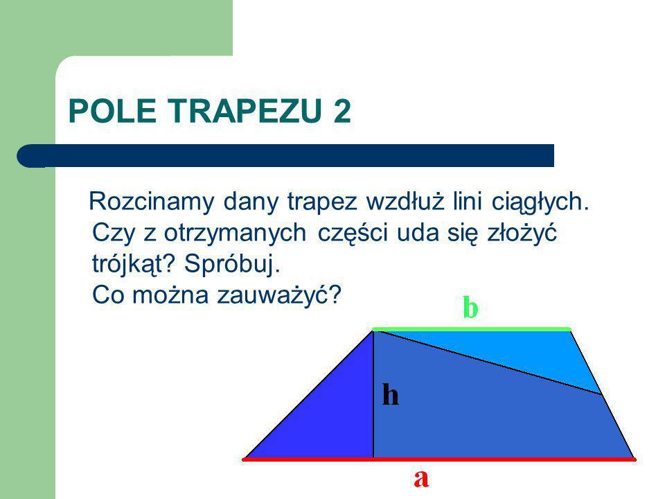 POLE TRAPEZU 2 Rozcinamy dany trapez wzdłuż lini ciągłych. Czy z otrzymanych części uda się złożyć trójkąt? Spróbuj. Co można zauważyć?