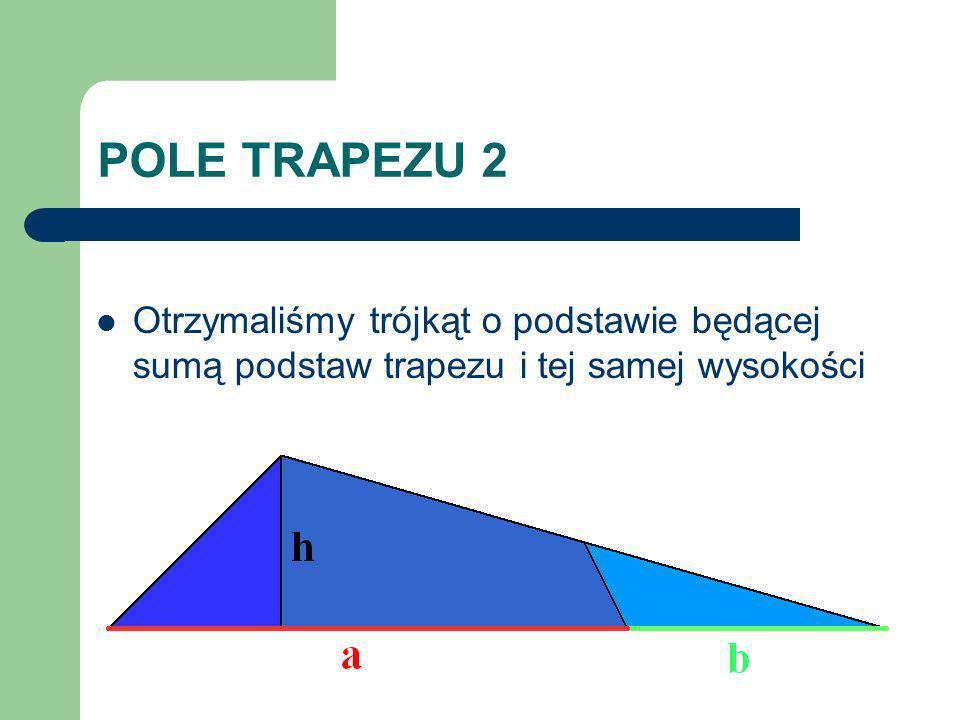 POLE TRAPEZU 2 Otrzymaliśmy trójkąt o podstawie będącej sumą podstaw trapezu i tej samej wysokości
