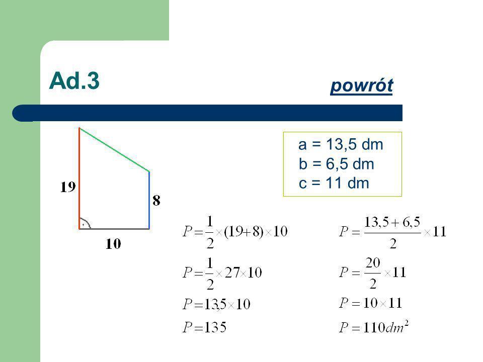 Ad.3 a = 13,5 dm b = 6,5 dm c = 11 dm powrót