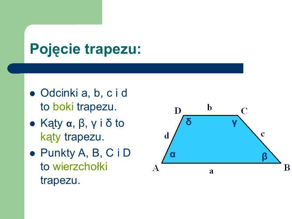 Pojęcie trapezu: Odcinki a, b, c i d to boki trapezu. Kąty α, β, γ i δ to kąty trapezu. Punkty A, B, C i D to wierzchołki trapezu. α β γδ