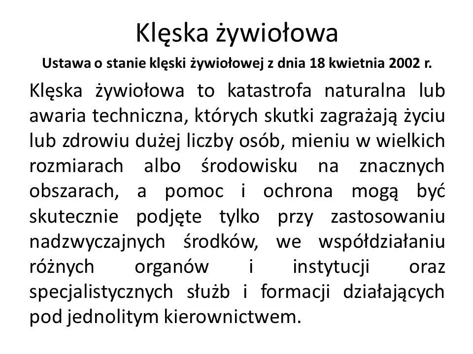 Klęska żywiołowa Ustawa o stanie klęski żywiołowej z dnia 18 kwietnia 2002 r. Klęska żywiołowa to katastrofa naturalna lub awaria techniczna, których