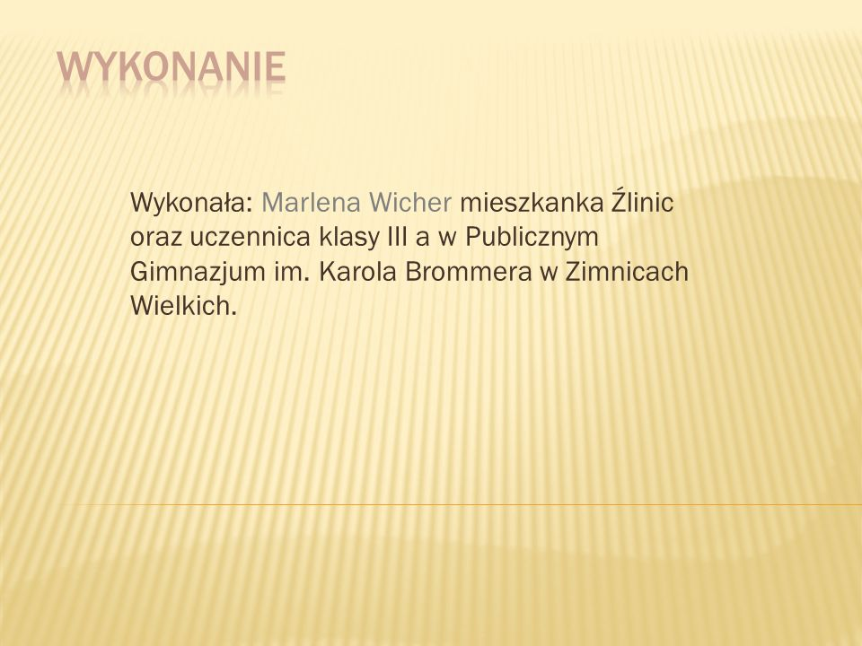 Wykonała: Marlena Wicher mieszkanka Źlinic oraz uczennica klasy III a w Publicznym Gimnazjum im. Karola Brommera w Zimnicach Wielkich.