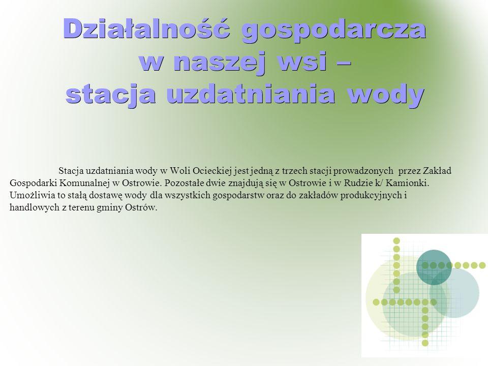 Działalność gospodarcza w naszej wsi – stacja uzdatniania wody Stacja uzdatniania wody w Woli Ocieckiej jest jedną z trzech stacji prowadzonych przez