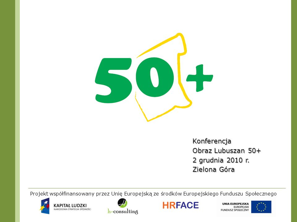 Projekt współfinansowany przez Unię Europejską ze środków Europejskiego Funduszu Społecznego Konferencja Obraz Lubuszan 50+ 2 grudnia 2010 r. Zielona
