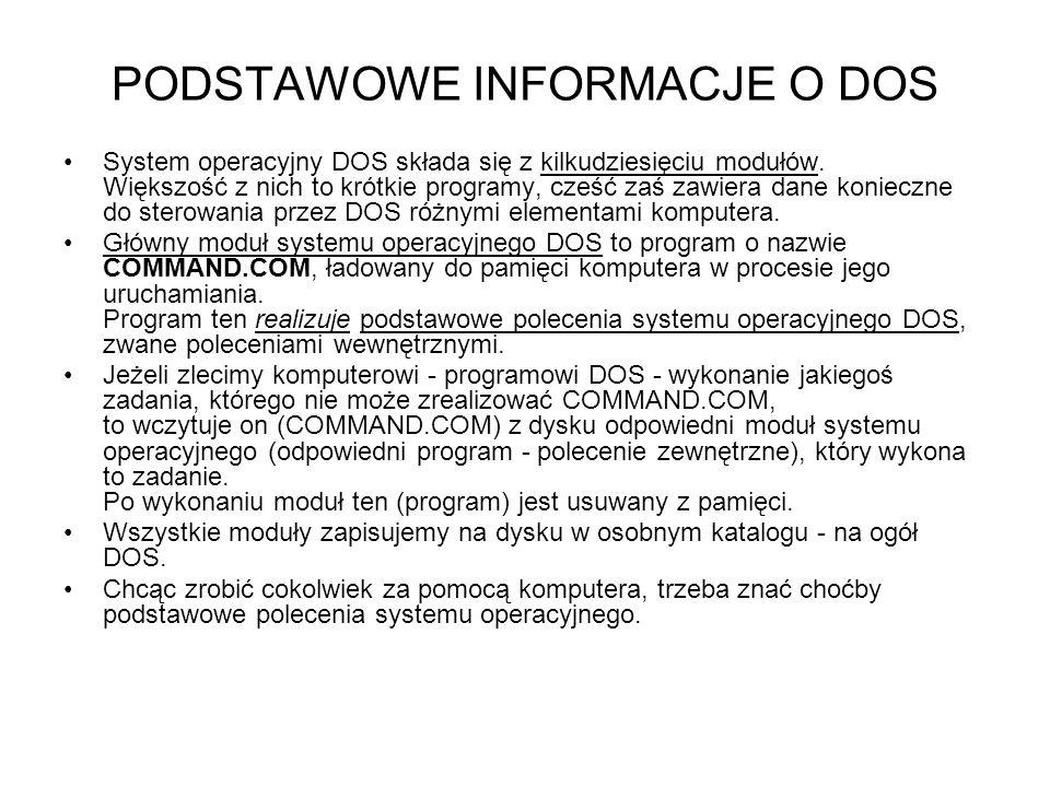 PODSTAWOWE INFORMACJE O DOS System operacyjny DOS składa się z kilkudziesięciu modułów. Większość z nich to krótkie programy, cześć zaś zawiera dane k