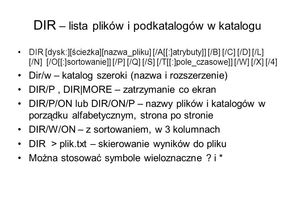DIR – lista plików i podkatalogów w katalogu DIR [dysk:][ścieżka][nazwa_pliku] [/A[[:]atrybuty]] [/B] [/C] [/D] [/L] [/N] [/O[[:]sortowanie]] [/P] [/Q