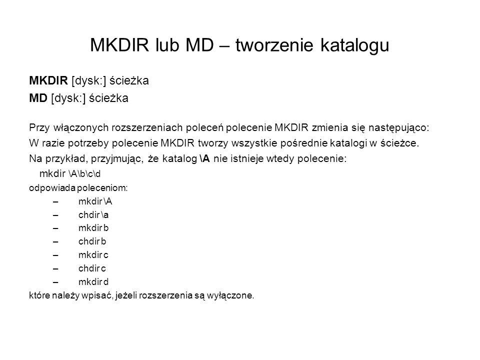 MKDIR lub MD – tworzenie katalogu MKDIR [dysk:] ścieżka MD [dysk:] ścieżka Przy włączonych rozszerzeniach poleceń polecenie MKDIR zmienia się następuj