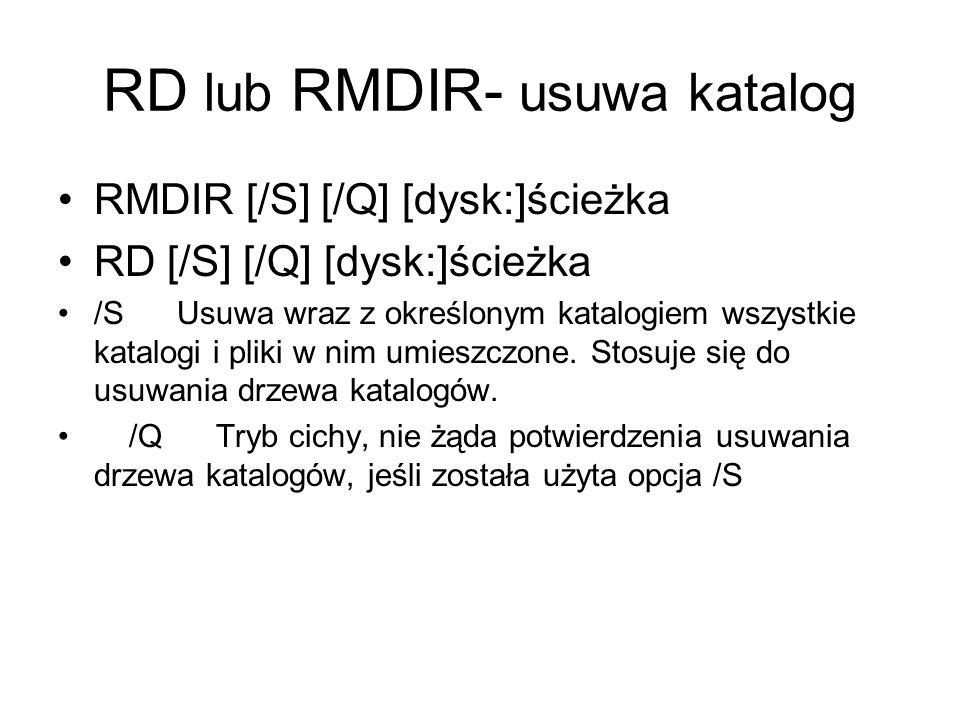 RD lub RMDIR- usuwa katalog RMDIR [/S] [/Q] [dysk:]ścieżka RD [/S] [/Q] [dysk:]ścieżka /S Usuwa wraz z określonym katalogiem wszystkie katalogi i plik