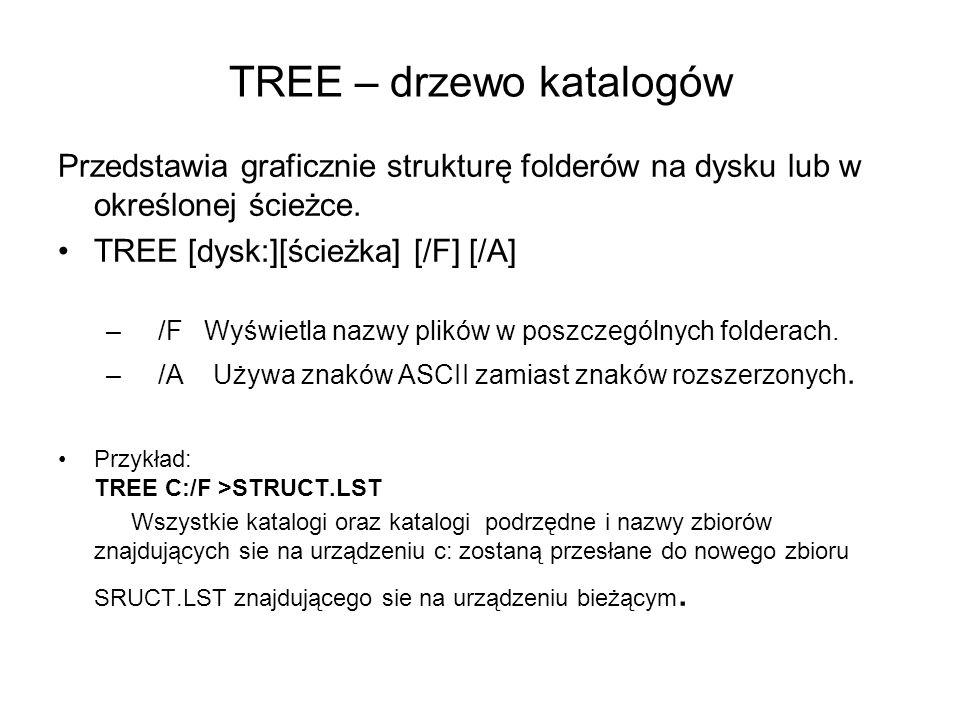 TREE – drzewo katalogów Przedstawia graficznie strukturę folderów na dysku lub w określonej ścieżce. TREE [dysk:][ścieżka] [/F] [/A] – /F Wyświetla na