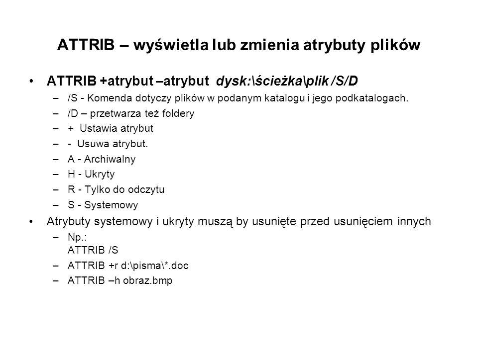 ATTRIB – wyświetla lub zmienia atrybuty plików ATTRIB +atrybut –atrybut dysk:\ścieżka\plik /S/D –/S - Komenda dotyczy plików w podanym katalogu i jego