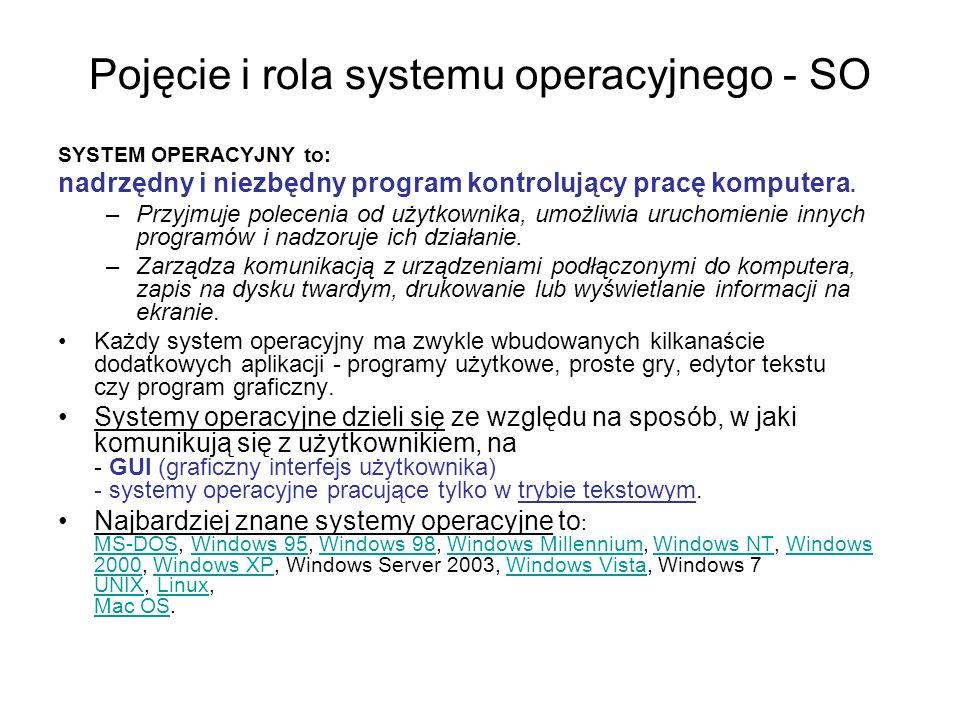 Pojęcie i rola systemu operacyjnego - SO SYSTEM OPERACYJNY to: nadrzędny i niezbędny program kontrolujący pracę komputera. –Przyjmuje polecenia od uży