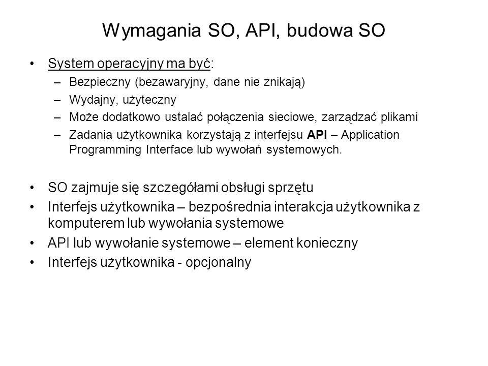 Wymagania SO, API, budowa SO System operacyjny ma być: –Bezpieczny (bezawaryjny, dane nie znikają) –Wydajny, użyteczny –Może dodatkowo ustalać połączenia sieciowe, zarządzać plikami –Zadania użytkownika korzystają z interfejsu API – Application Programming Interface lub wywołań systemowych.