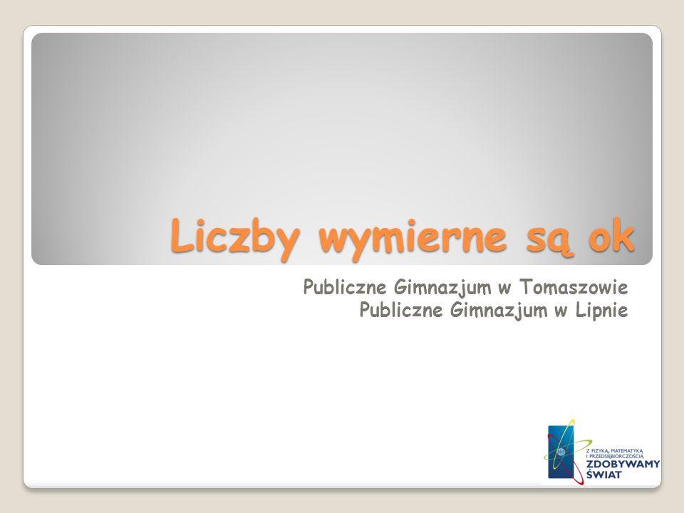 Liczby wymierne są ok Publiczne Gimnazjum w Tomaszowie Publiczne Gimnazjum w Lipnie