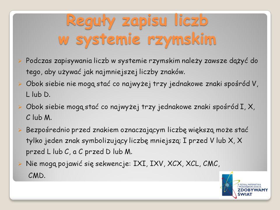 Reguły zapisu liczb w systemie rzymskim Podczas zapisywania liczb w systemie rzymskim należy zawsze dążyć do tego, aby używać jak najmniejszej liczby
