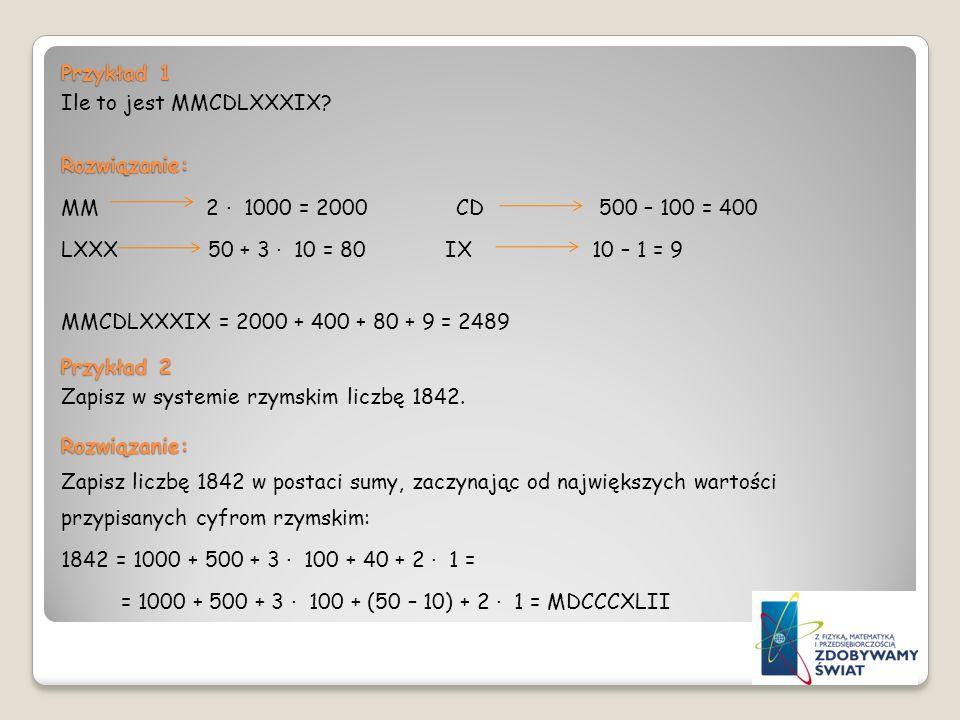 Przykład 1 Ile to jest MMCDLXXXIX?Rozwiązanie: MM 2 1000 = 2000 CD 500 – 100 = 400 LXXX 50 + 3 10 = 80 IX 10 – 1 = 9 MMCDLXXXIX = 2000 + 400 + 80 + 9