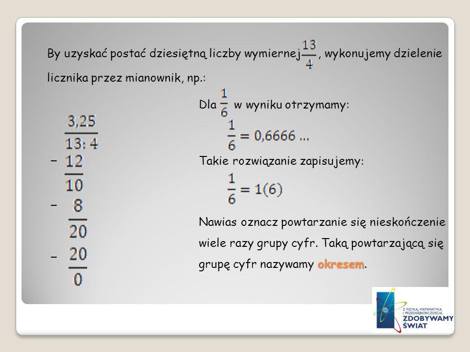 By uzyskać postać dziesiętną liczby wymiernej, wykonujemy dzielenie licznika przez mianownik, np.: _ _ _ Dla w wyniku otrzymamy: Takie rozwiązanie zap