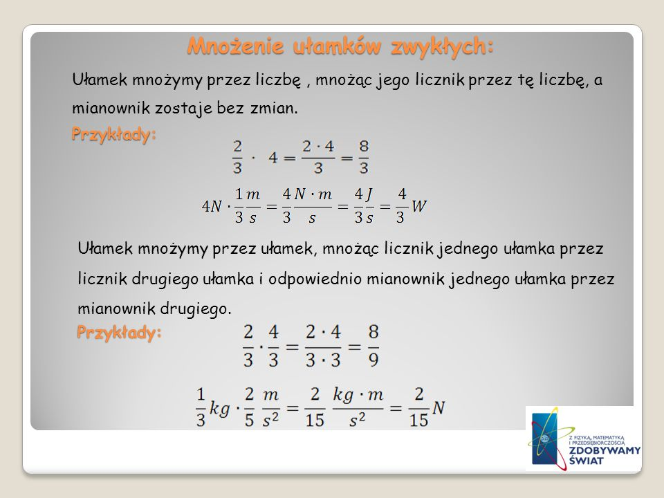 Mnożenie ułamków zwykłych: Przykłady: Ułamek mnożymy przez liczbę, mnożąc jego licznik przez tę liczbę, a mianownik zostaje bez zmian. Przykłady: Ułam