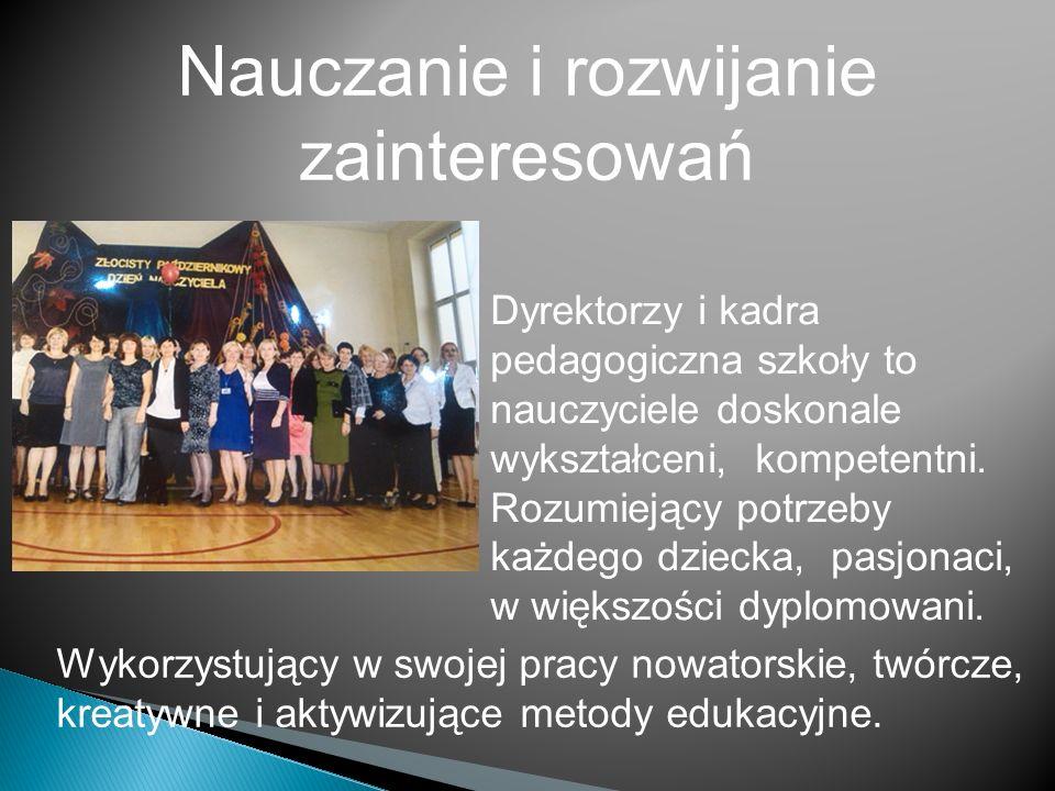 Nauczanie i rozwijanie zainteresowań Dyrektorzy i kadra pedagogiczna szkoły to nauczyciele doskonale wykształceni, kompetentni.