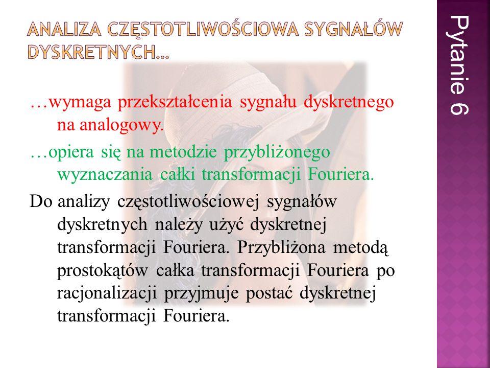 …wymaga przekształcenia sygnału dyskretnego na analogowy. …opiera się na metodzie przybliżonego wyznaczania całki transformacji Fouriera. Do analizy c