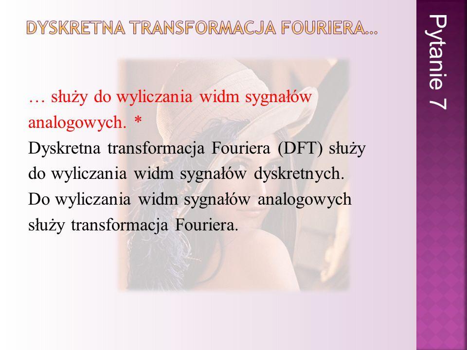 … służy do wyliczania widm sygnałów analogowych. * Dyskretna transformacja Fouriera (DFT) służy do wyliczania widm sygnałów dyskretnych. Do wyliczania