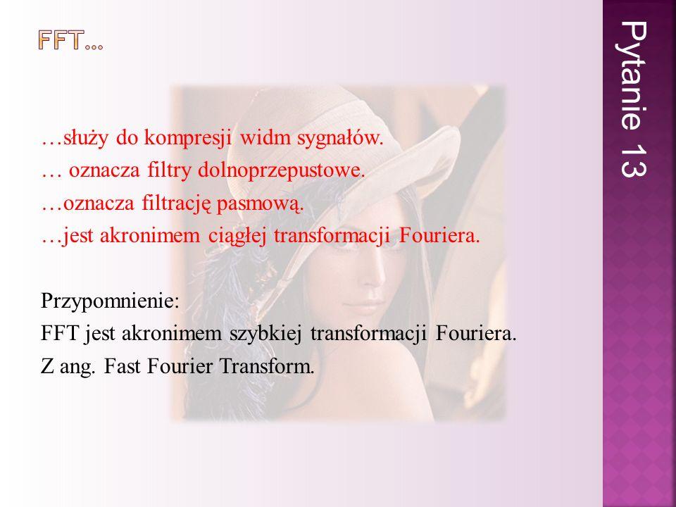 …służy do kompresji widm sygnałów. … oznacza filtry dolnoprzepustowe. …oznacza filtrację pasmową. …jest akronimem ciągłej transformacji Fouriera. Przy