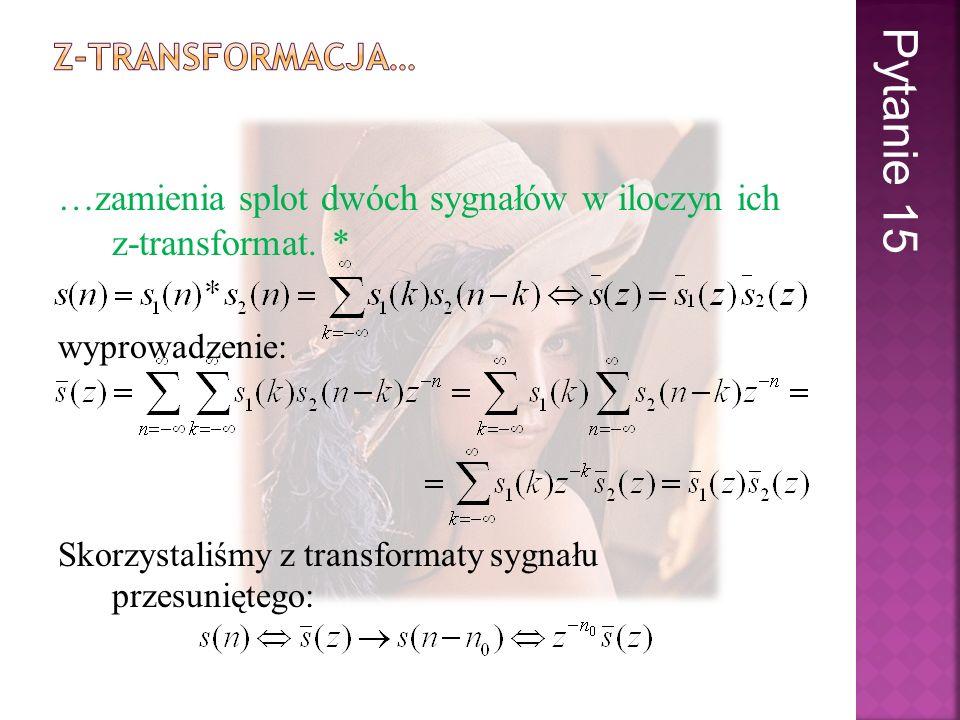 …zamienia splot dwóch sygnałów w iloczyn ich z-transformat. * wyprowadzenie: Skorzystaliśmy z transformaty sygnału przesuniętego: Pytanie 15
